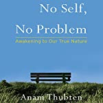 No Self, No Problem: Awakening to Our True Nature | Anam Thubten,Sharon Roe (editor)
