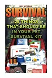Survival: 25 Things That Should Be In Your Pet Survival Kit: (Survival Books, Survival Guide, Survivalist, Safety, Urban Survival, First Aid, ... (Survival Skills Book, Emergency Medicine)