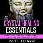 Crystal Healing Essentials: Discover the Energy-Boosting Healing Powers of Gemstones and Crystals | M.E. Dahkid
