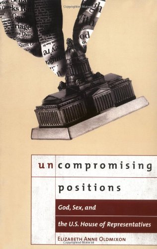 Uncompromising Positions: God, Sex, and the U.S. House of Representatives (Religion and Politics series)