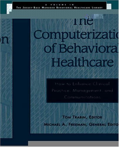 The Computerization of Behavioral Healthcare: How to Enhance Clinical Practice, Management, and Communications (Jossey-Bass Managed Behavioral Healthcare Library)