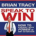 Speak to Win: How to Present with Power in Any Situation Audiobook by Brian Tracy Narrated by Brian Tracy