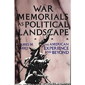 War Memorials as Political Landscape: The American Experience and Beyond James M. Mayo