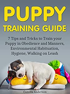 Puppy Training Guide: 7 Tips and Tricks to Train your Puppy in Obedience and Manners, Environmental Habituation, Hygiene, Walking on Leash. (Puppy Training ... for Beginners, Puppy Training Guide)