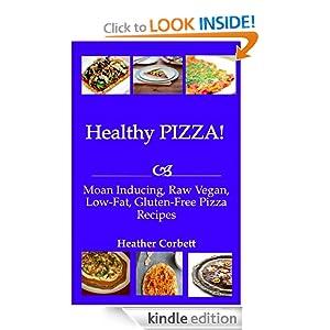 Healthy PIZZA! Moan Inducing, Raw Vegan, Low-Fat, Gluten-Free PIZZA Recipes (Moan Inducing Raw Vegan Recipes) Heather Corbett