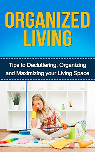 Free Kindle Book : Organized Living: Tips to Decluttering, Organizing and Maximizing your Living Space (Organization, Productivity, Organized home, Organized Life, Organized Living, Organizing, Organized mind)