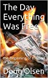 img - for The Day Everything Was Free: The Beginning of the End of Money book / textbook / text book