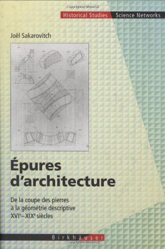 Epures D'Architecture: De La Coupe Des Pierres A La Géométrie Descriptive Xvi - Xix Siècles (Science Networks. Historical Studies) (French Edition)