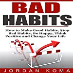Bad Habits: How to Make Good Habits, Stop Bad Habits, Be Happy, Think Positive and Change Your Life | Jordan Koma