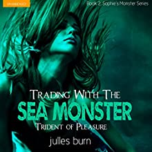 Trading with the Sea Monster: Trident of Pleasure: Sophie's Monsters, Book 2 (       UNABRIDGED) by Julles Burn Narrated by Jennifer Saucedo