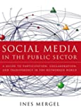 Social Media in the Public Sector: A Guide to Participation, Collaboration and Transparency in The Networked World