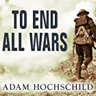 To End All Wars: A Story of Loyalty and Rebellion, 1914-1918 (       UNABRIDGED) by Adam Hochschild Narrated by Arthur Morey