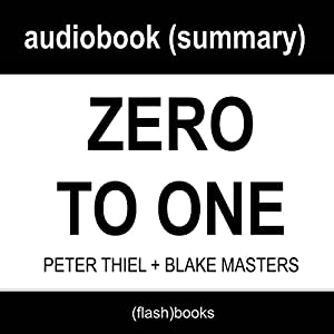 Zero to One: Notes on Startups, or How to Build the Future by Peter Thiel, Blake Masters: Book Summary Audiobook