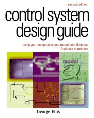 Control System Design Guide:, Second Edition: Using Your Computer to Understand and Diagnose Feedback Controllers (IDC T