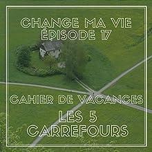 Cahier de vacances : Les cinq carrefours (Change ma vie 17) Magazine Audio Auteur(s) : Clotilde Dusoulier Narrateur(s) : Clotilde Dusoulier