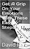 Get A Grip On Your Emotions With These Easy Steps!