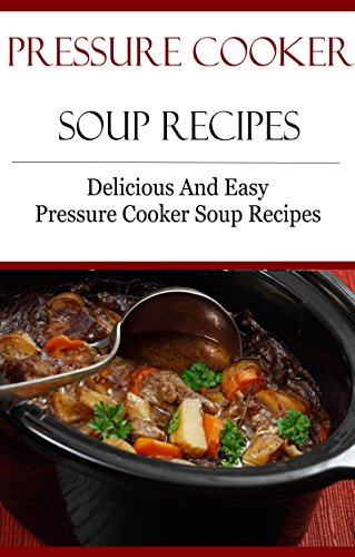 Pressure Cooker Soup Recipes: Delicious And Easy Pressure Cooker Recipes (Electric Pressure Cooker Recipes) by Terry Smith