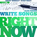 Write Songs Right Now (       UNABRIDGED) by Alex Forbes Narrated by Alex Forbes