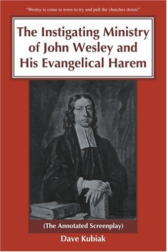 The Instigating Ministry of John Wesley And His Evangelical Harem: The Annotated Screenplay