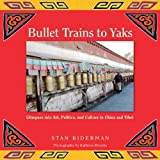 img - for Bullet Trains to Yaks: Glimpses into Art, Politics, and Culture in China and Tibet by Biderman, Stan (2011) Paperback book / textbook / text book