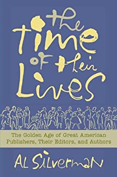 the time of their lives: the golden age of great american book publishers. their editors and authors - al silverman and dana benningfield