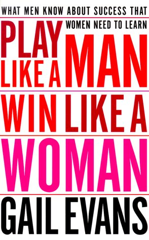 Play Like a Man, Win Like a Woman : What Men Know About Success That Women Need to Learn, GAIL EVANS