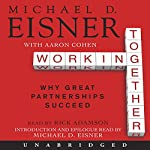 Working Together: Why Great Partnerships Succeed | Michael D. Eisner,Aaron R. Cohen