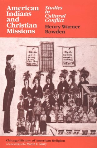 American Indians and Christian Missions: Studies in Cultural Conflict (Chicago History of American Religion), HENRY WARNER BOWDEN