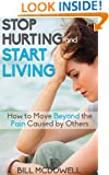 Stop Hurting and Start Living.: How to Move Beyond the Pain Caused by Others. Start the Healing Process and Start Being Happy !