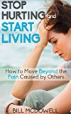 Stop Hurting and Start Living.  How to Move Beyond the Pain Caused by Others.