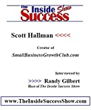 Scott Hallman Interviewed by Randy Gilbert on <i>The Inside Success Show</i>: Scott Hallman talks about how to grow a small business, and his own website <b><i>www.smallbusinessgrowthclub.com</b></i>