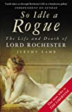 Jeremy Lamb So Idle a Rogue: The Life and Death of Lord Rochester