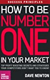 Success Principles: How To Be Number One In Your Market - Top Profit Boosting Secrets And Strategies your Competitors Dont Want You To Know!