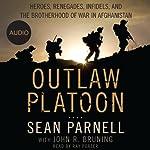 Outlaw Platoon: Heroes, Renegades, Infidels, and the Brotherhood of War in Afghanistan | Sean Parnell,John Bruning