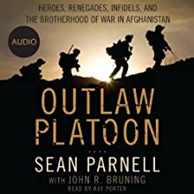 Outlaw Platoon: Heroes, Renegades, Infidels, and the Brotherhood of War in Afghanistan (       UNABRIDGED) by Sean Parnell, John Bruning Narrated by Ray Porter