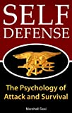 Self Defense: The Psychology of Attack and Survival (How To Defend Yourself and Survive In Any Dangerous Situation) (Self Defense Psychology)