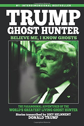 Trump, Ghost Hunter:Believe Me, I know Ghosts: The Paranormal Adventures of The World's Greatest Living Ghost Hunter