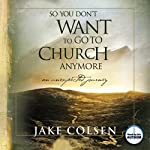 So You Don't Want to Go to Church Anymore: An Unexpected Journey | Jake Colsen,Wayne Jacobsen