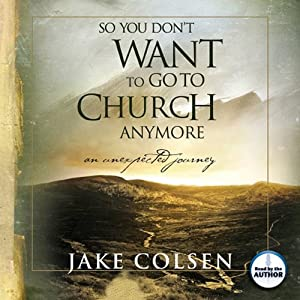 So You Don't Want to Go to Church Anymore: An Unexpected Journey | [Jake Colsen, Wayne Jacobsen]