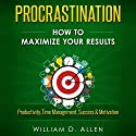 Procrastination: How to Maximize Your Results - Productivity, Time Management, Success, & Motivation Audiobook by William D. Allen Narrated by Martin James