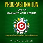 Procrastination: How to Maximize Your Results - Productivity, Time Management, Success, & Motivation | William D. Allen