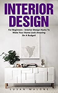 Interior Design: For Beginners - Interior Design Hacks To Make Your Home Look Amazing On A Budget! (Feng Shui, Interior Design Handbook, Decorating Your Home)