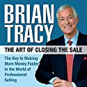 The Art of Closing the Sale: The Key to Making More Money Faster in the World of Professional Selling (       UNABRIDGED) by Brian Tracy Narrated by Brian Tracy