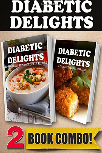 Sugar-Free Pressure Cooker Recipes And Sugar-Free Recipes For Kids: 2 Book Combo (Diabetic Delights ) front-797661