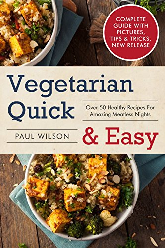 Vegetarian Quick & Easy: Over 50 Healthy Recipes For Amazing Meatless Nights by Paul Wilson