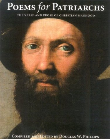 Poems for Patriarchs: The Verse and Prose of Christian Manhood, Phillips, Douglas W.