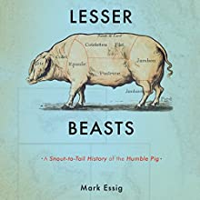 Lesser Beasts: A Snout-to-Tail History of the Humble Pig (       UNABRIDGED) by Mark Essig Narrated by Joe Barrett