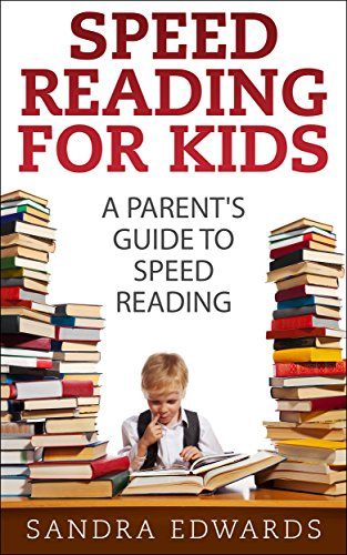 Sandra Edwards - Speed Reading for Kids: A Parent's Guide to Speed Reading (Speed reading, speed reading course Book 1)