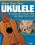Make Your Own Ukulele: The Essential...