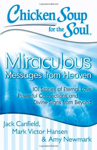Chicken Soup for the Soul: Miraculous Messages from Heaven: 101 Stories of Eternal Love, Powerful Connections, and Divin